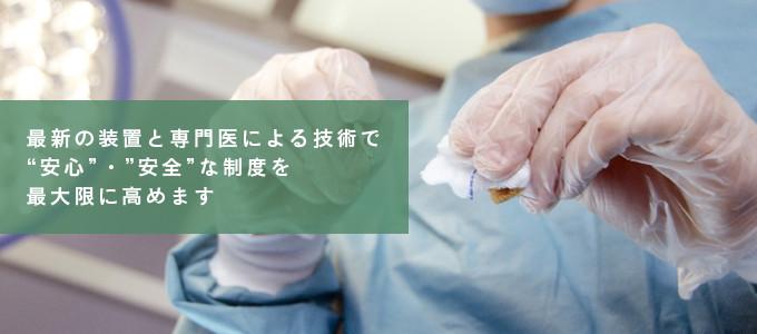 """最新の装置と専門医による技術で""""安心""""・""""安全""""な制度を最大限に高めます"""